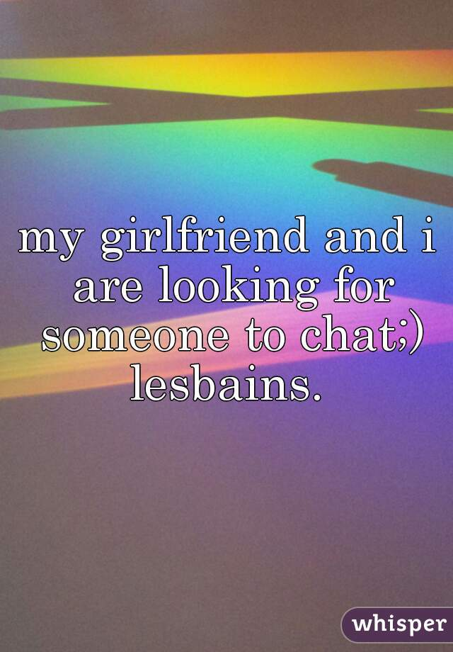 my girlfriend and i are looking for someone to chat;) lesbains.