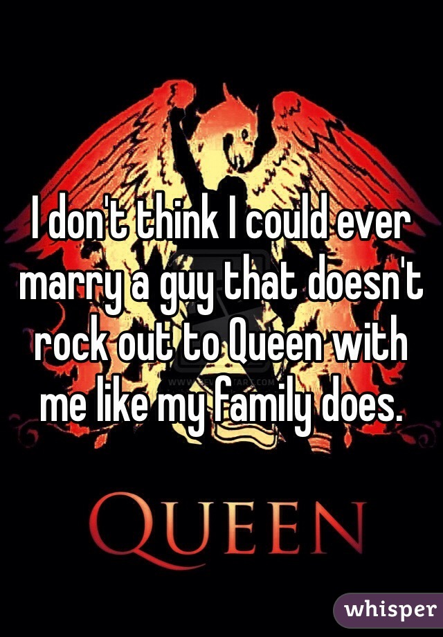 I don't think I could ever marry a guy that doesn't rock out to Queen with me like my family does.