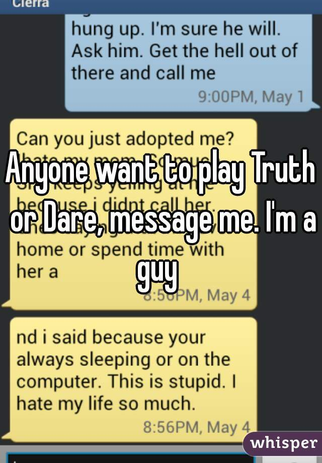 Anyone want to play Truth or Dare, message me. I'm a guy