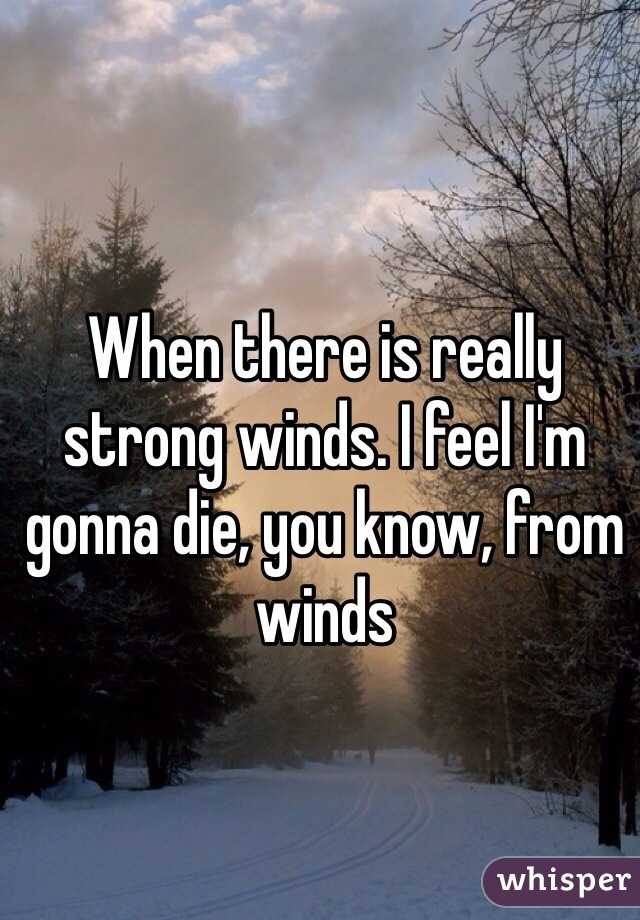 When there is really strong winds. I feel I'm gonna die, you know, from winds