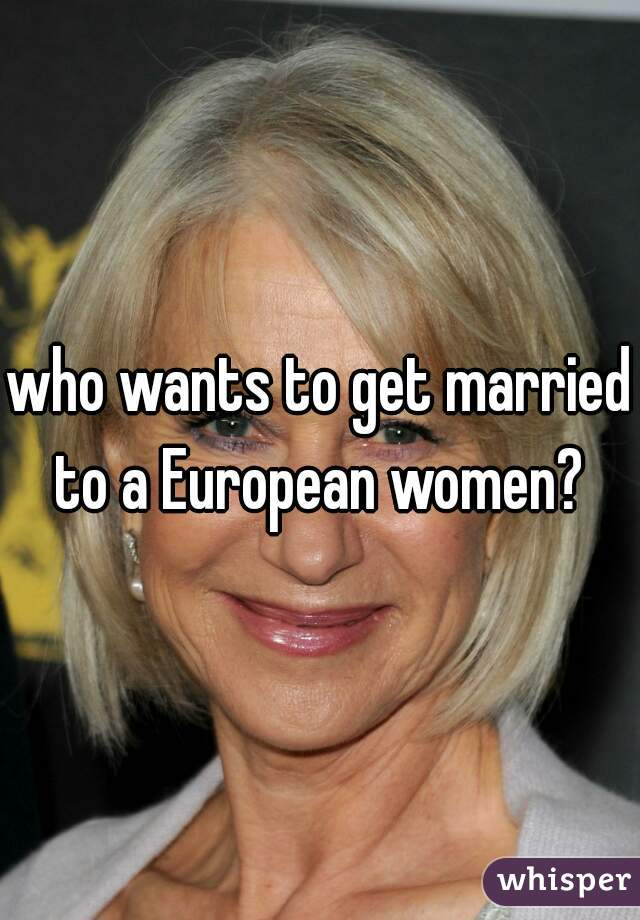 who wants to get married to a European women?