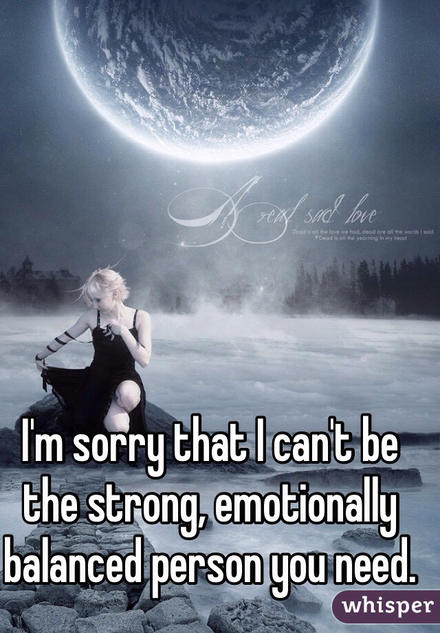 I'm sorry that I can't be the strong, emotionally balanced person you need.
