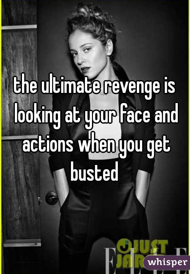 the ultimate revenge is looking at your face and actions when you get busted
