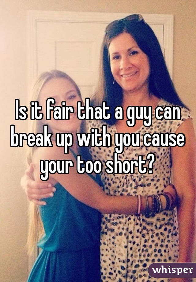 Is it fair that a guy can break up with you cause your too short?
