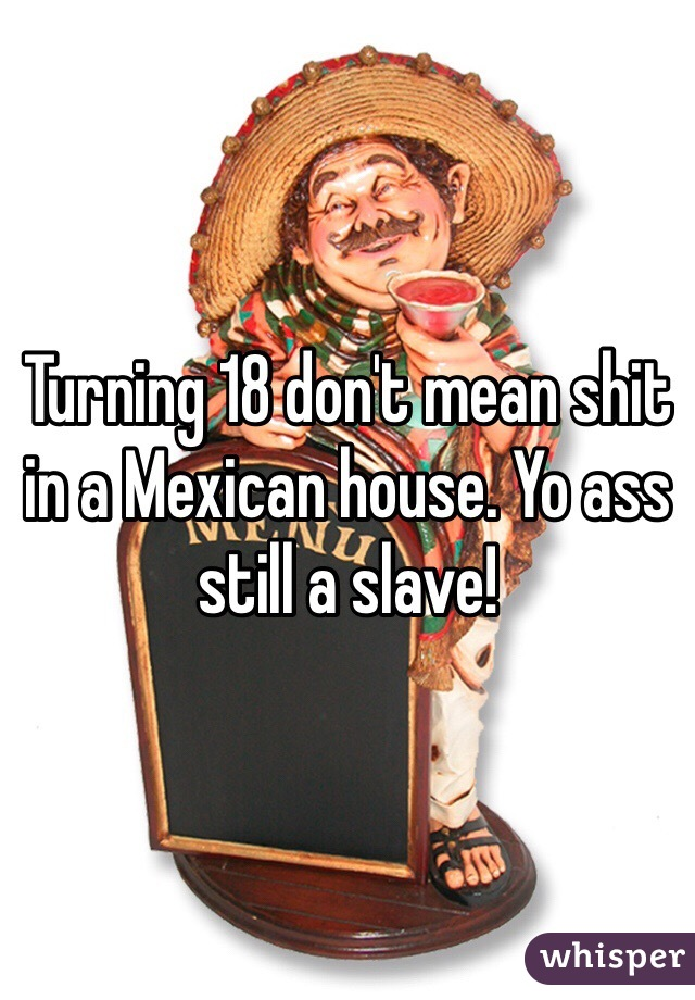 Turning 18 don't mean shit in a Mexican house. Yo ass still a slave!