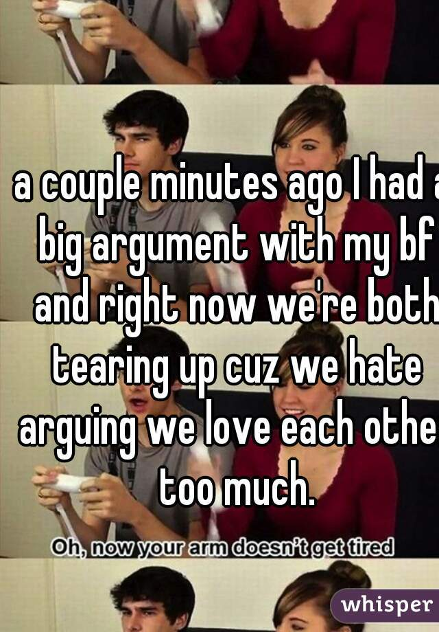a couple minutes ago I had a big argument with my bf and right now we're both tearing up cuz we hate arguing we love each other too much.