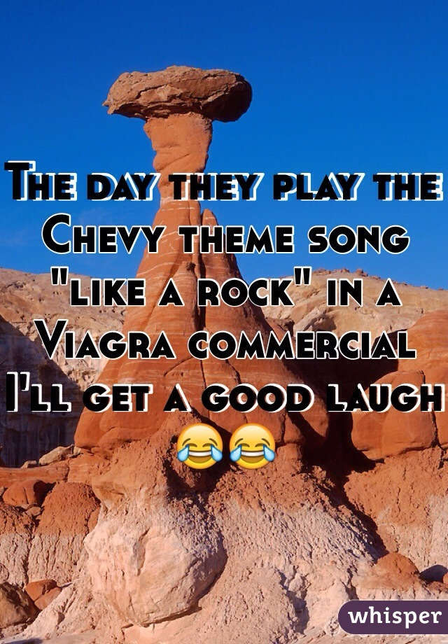 """The day they play the Chevy theme song """"like a rock"""" in a Viagra commercial I'll get a good laugh 😂😂"""
