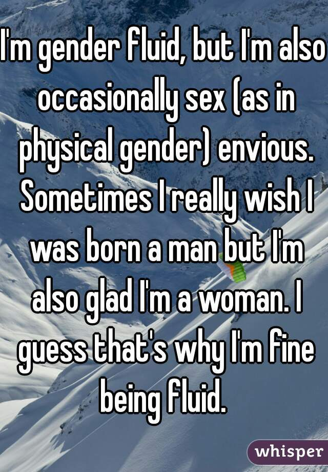 I'm gender fluid, but I'm also occasionally sex (as in physical gender) envious. Sometimes I really wish I was born a man but I'm also glad I'm a woman. I guess that's why I'm fine being fluid.