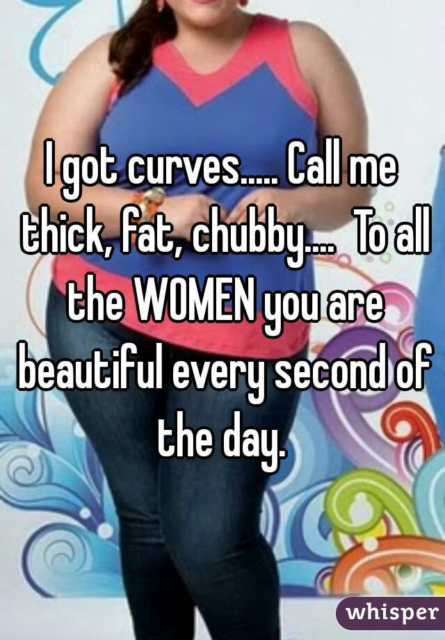 I got curves..... Call me thick, fat, chubby....  To all the WOMEN you are beautiful every second of the day.