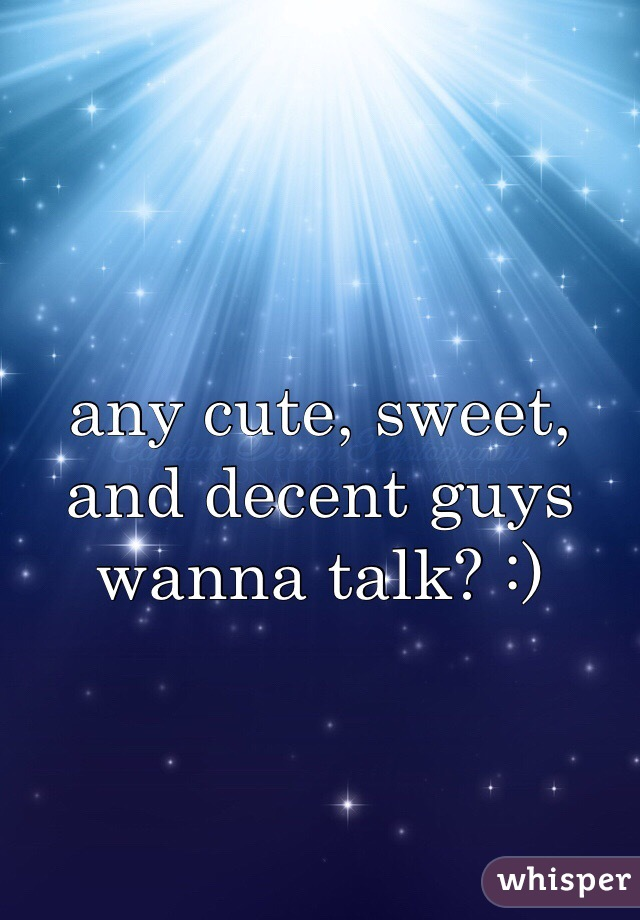 any cute, sweet, and decent guys wanna talk? :)