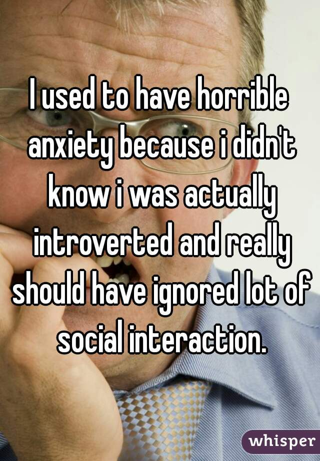 I used to have horrible anxiety because i didn't know i was actually introverted and really should have ignored lot of social interaction.