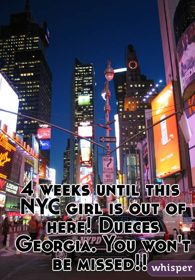 4 weeks until this NYC girl is out of here! Dueces Georgia. You won't be missed!!