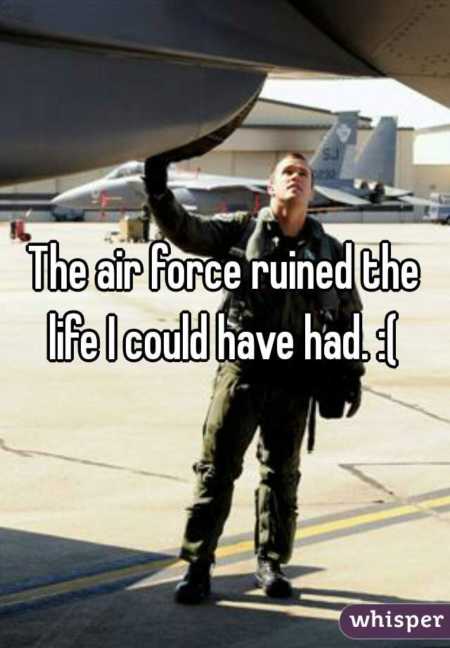 The air force ruined the life I could have had. :(