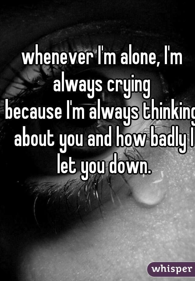 whenever I'm alone, I'm always crying  because I'm always thinking about you and how badly I let you down.