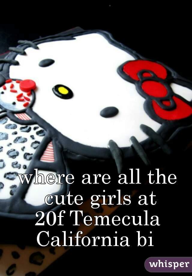 where are all the cute girls at 20f Temecula California bi