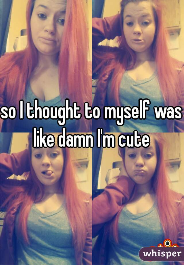 so I thought to myself was like damn I'm cute