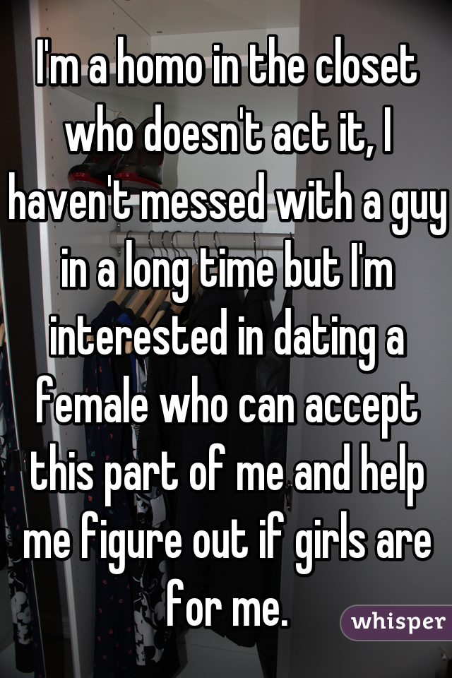 I'm a homo in the closet who doesn't act it, I haven't messed with a guy in a long time but I'm interested in dating a female who can accept this part of me and help me figure out if girls are for me.