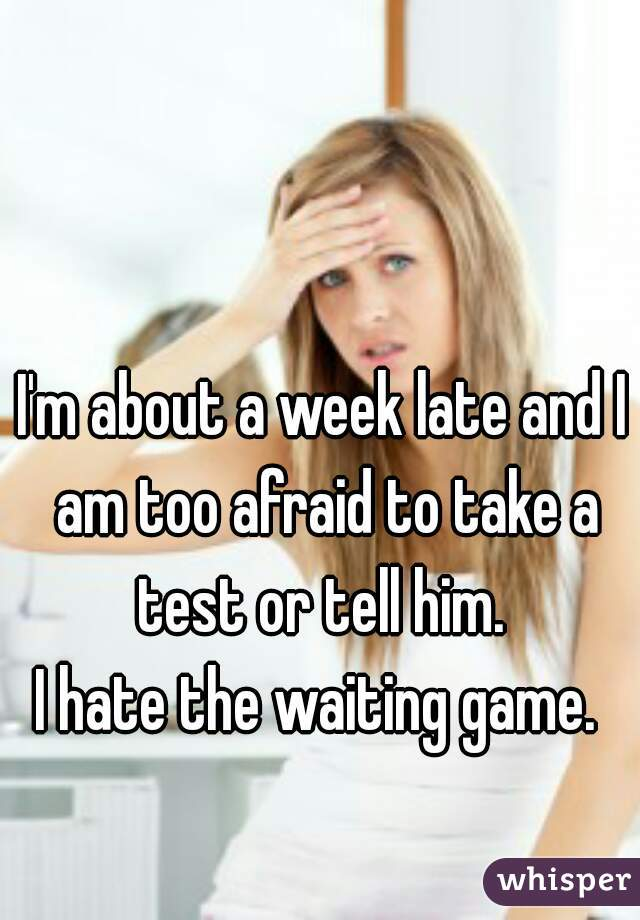 I'm about a week late and I am too afraid to take a test or tell him.  I hate the waiting game.