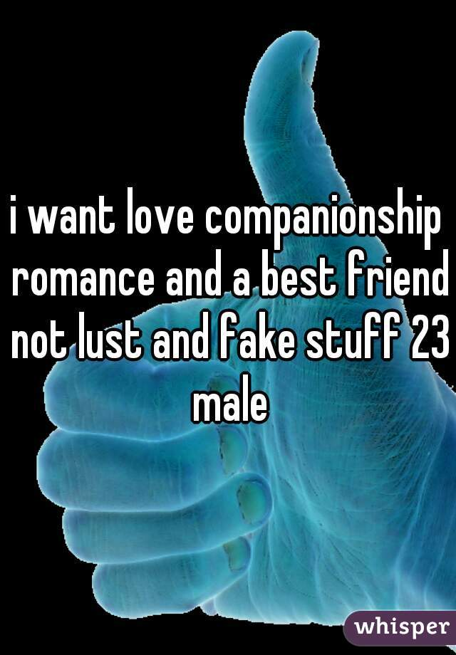 i want love companionship romance and a best friend not lust and fake stuff 23 male