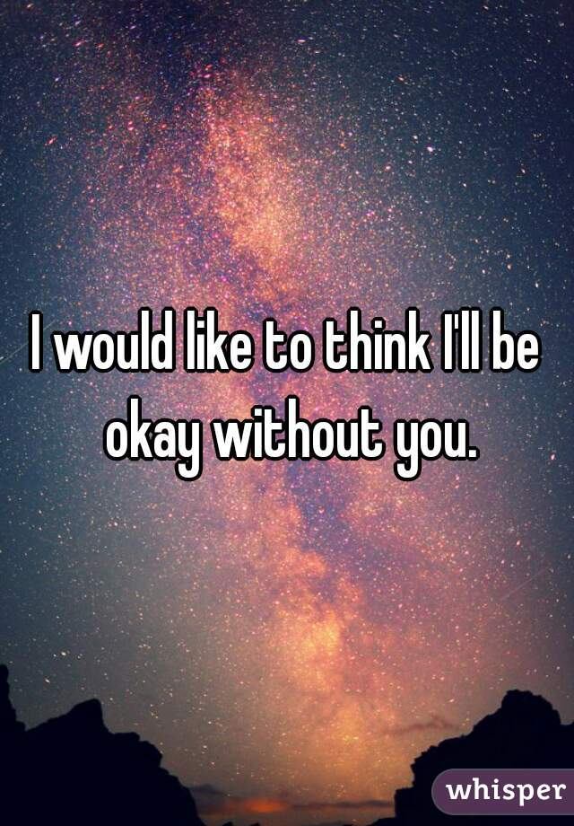I would like to think I'll be okay without you.