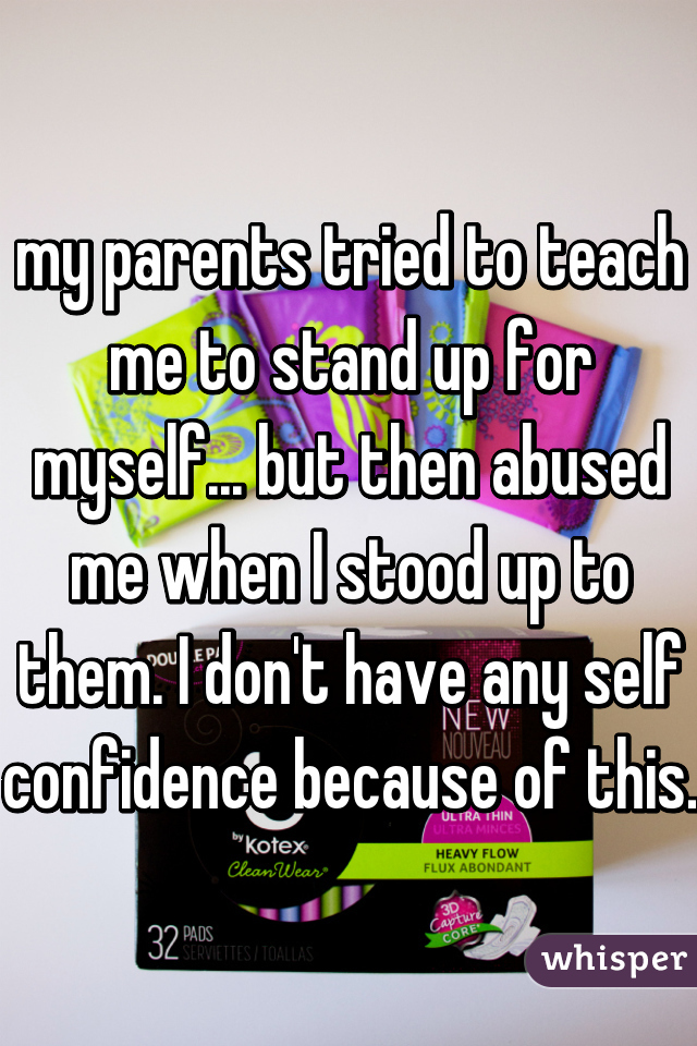 my parents tried to teach me to stand up for myself... but then abused me when I stood up to them. I don't have any self confidence because of this.