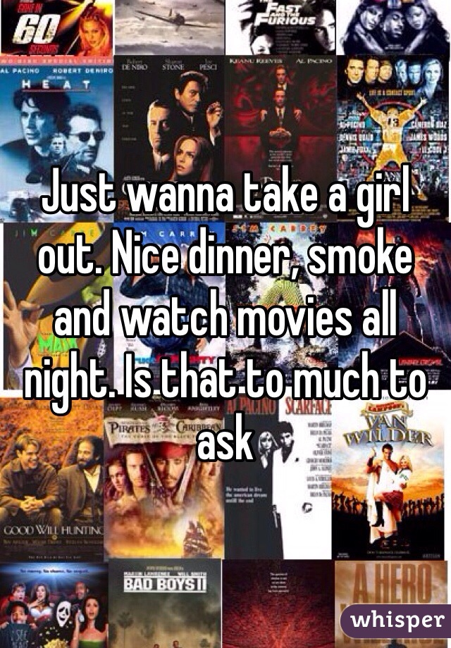Just wanna take a girl out. Nice dinner, smoke and watch movies all night. Is that to much to ask