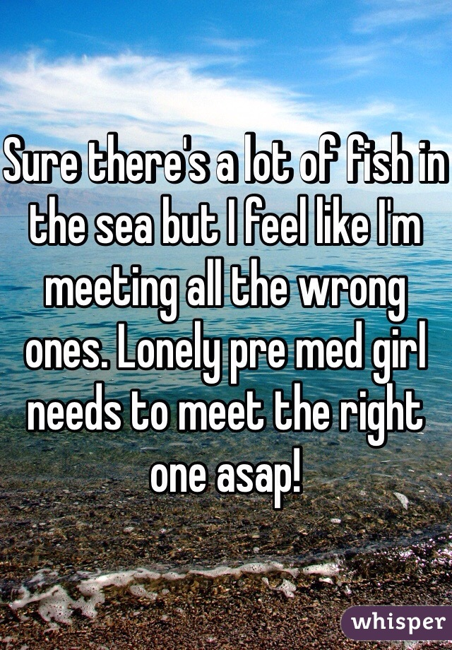 Sure there's a lot of fish in the sea but I feel like I'm meeting all the wrong ones. Lonely pre med girl needs to meet the right one asap!
