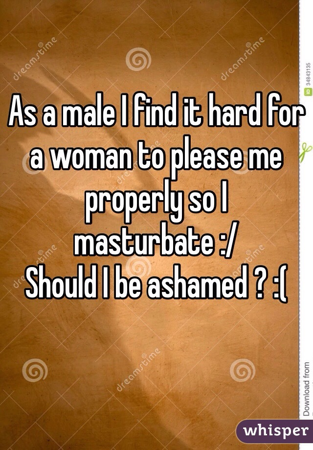 As a male I find it hard for a woman to please me properly so I masturbate :/ Should I be ashamed ? :(