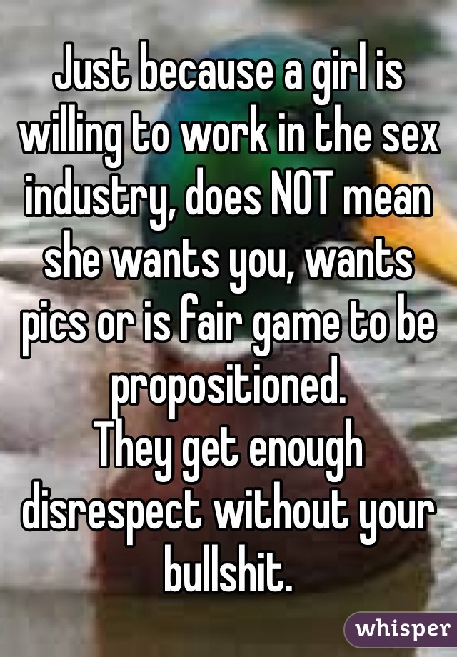 Just because a girl is willing to work in the sex industry, does NOT mean she wants you, wants pics or is fair game to be propositioned. They get enough disrespect without your bullshit.