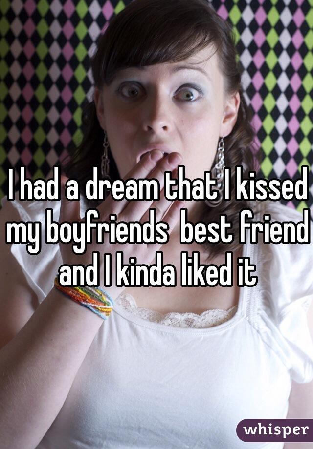 I had a dream that I kissed my boyfriends  best friend and I kinda liked it