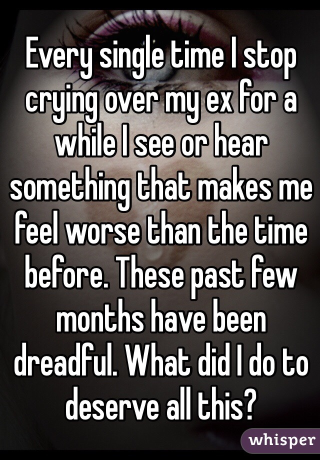 Every single time I stop crying over my ex for a while I see or hear something that makes me feel worse than the time before. These past few months have been dreadful. What did I do to deserve all this?
