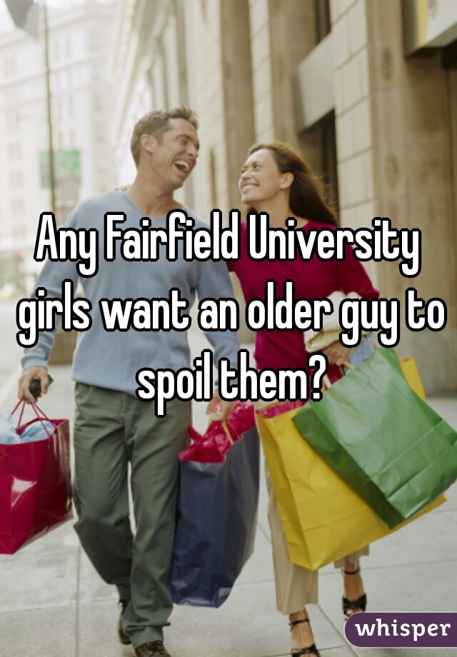 Any Fairfield University girls want an older guy to spoil them?