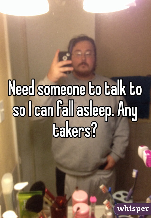 Need someone to talk to so I can fall asleep. Any takers?