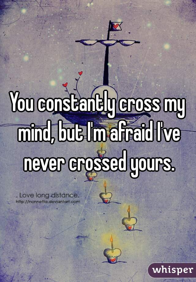You constantly cross my mind, but I'm afraid I've never crossed yours.