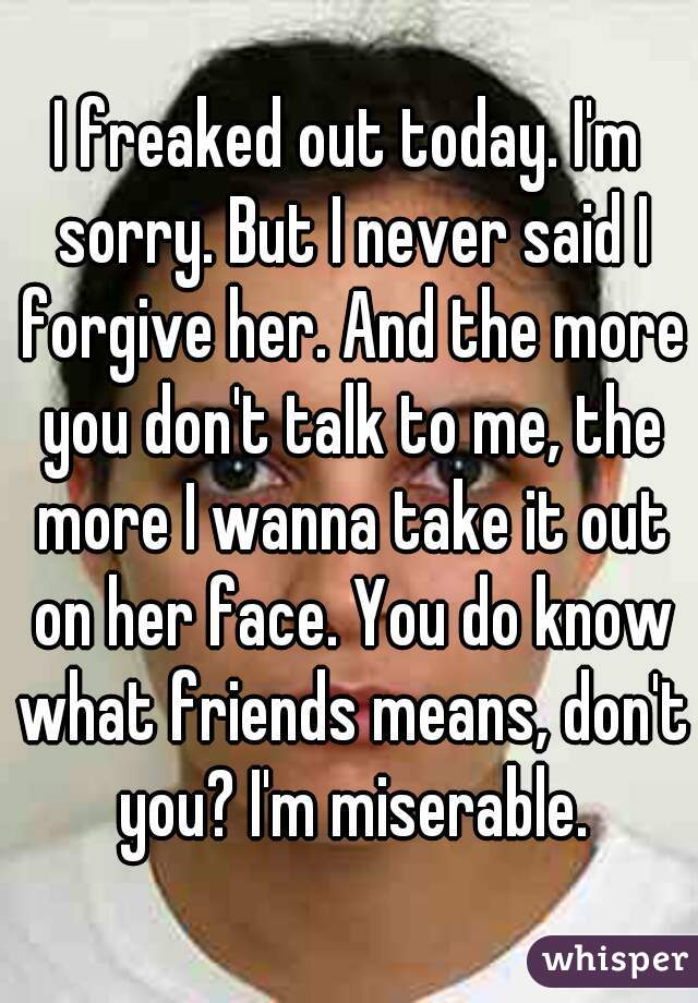 I freaked out today. I'm sorry. But I never said I forgive her. And the more you don't talk to me, the more I wanna take it out on her face. You do know what friends means, don't you? I'm miserable.