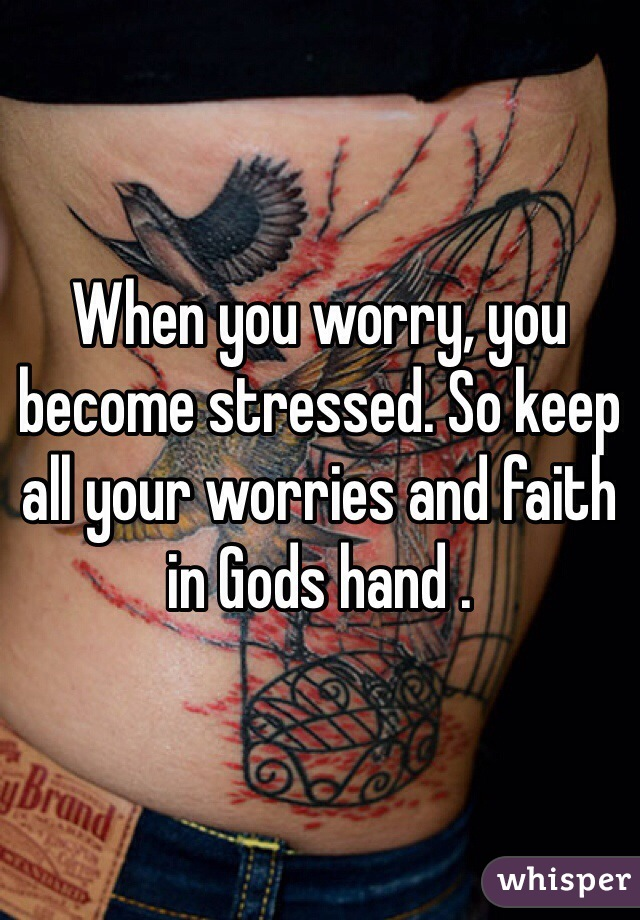 When you worry, you become stressed. So keep all your worries and faith in Gods hand .