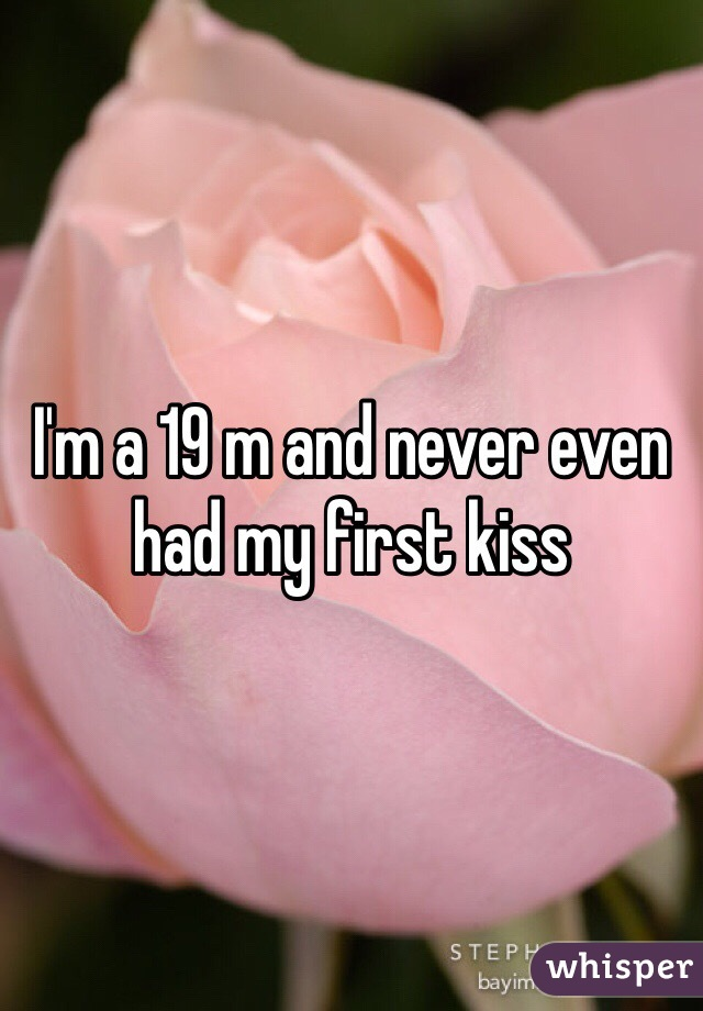 I'm a 19 m and never even had my first kiss