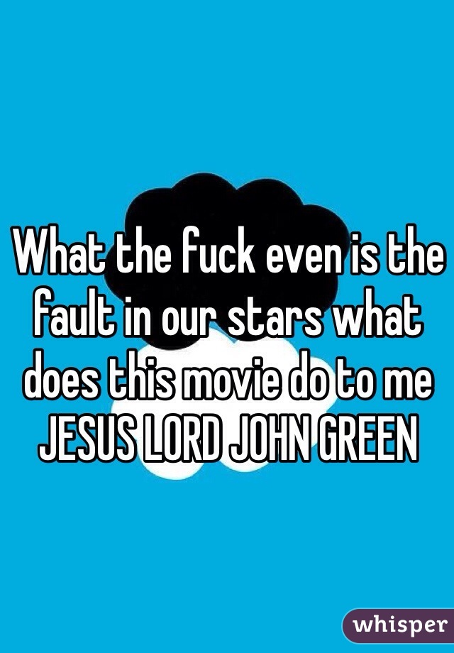 What the fuck even is the fault in our stars what does this movie do to me JESUS LORD JOHN GREEN