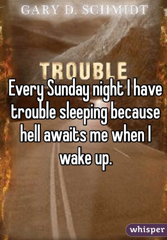 Every Sunday night I have trouble sleeping because hell awaits me when I wake up.