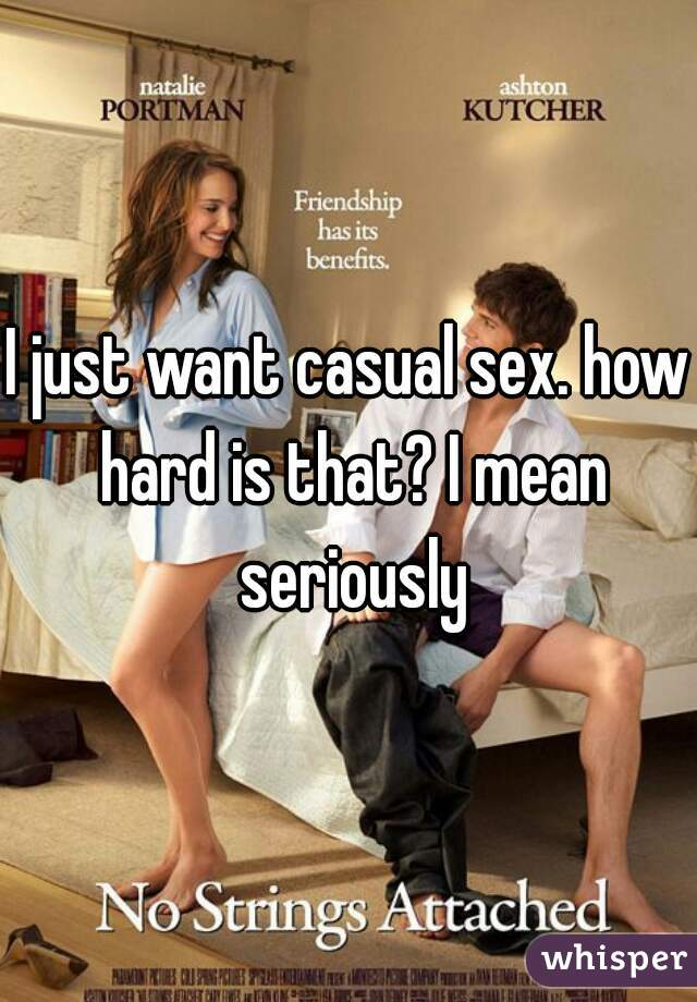 I just want casual sex. how hard is that? I mean seriously