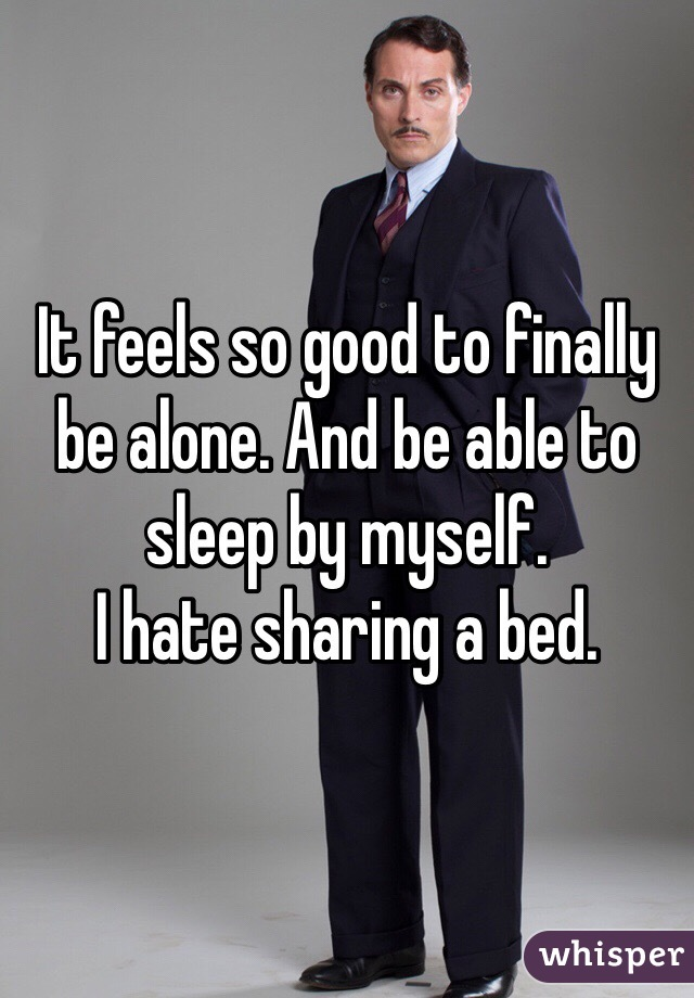 It feels so good to finally be alone. And be able to sleep by myself.  I hate sharing a bed.