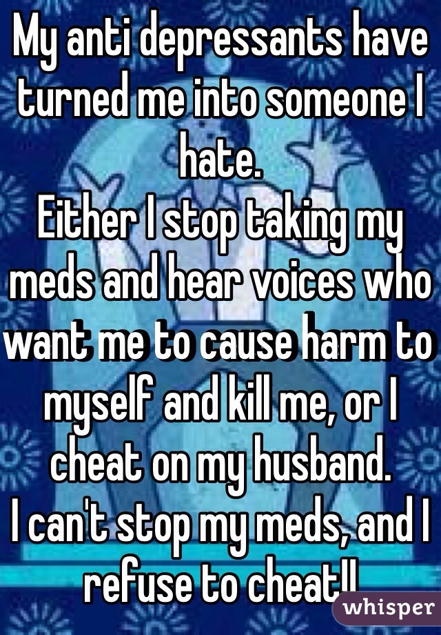 My anti depressants have turned me into someone I hate.  Either I stop taking my meds and hear voices who want me to cause harm to myself and kill me, or I cheat on my husband.  I can't stop my meds, and I refuse to cheat!!