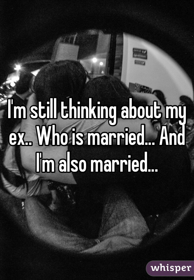 I'm still thinking about my ex.. Who is married... And I'm also married...