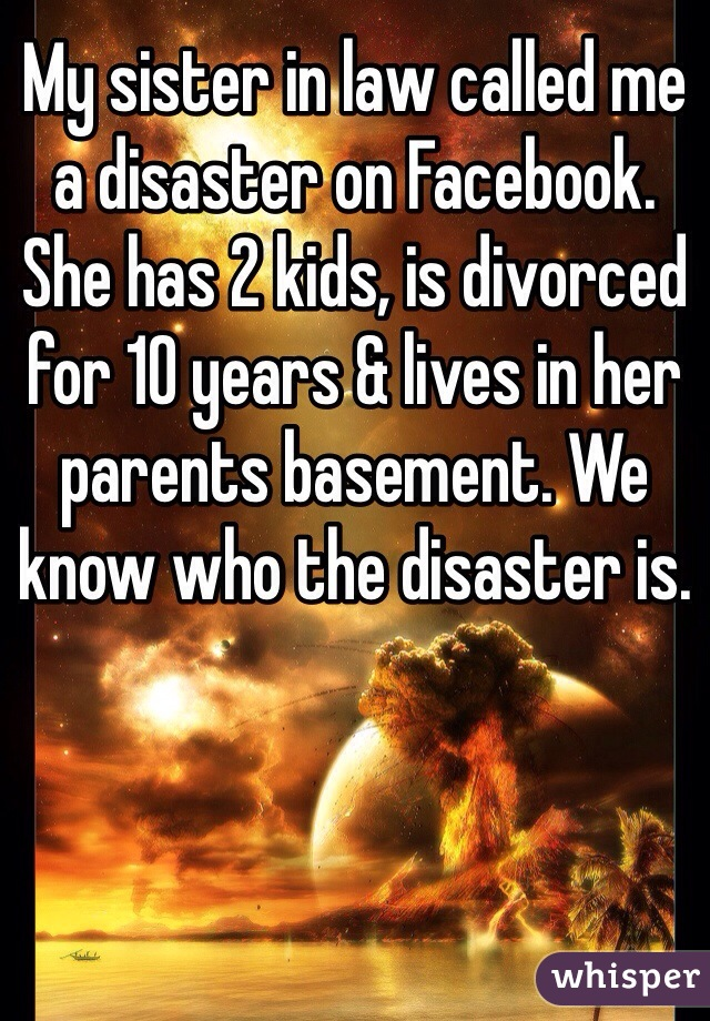 My sister in law called me a disaster on Facebook. She has 2 kids, is divorced for 10 years & lives in her parents basement. We know who the disaster is.