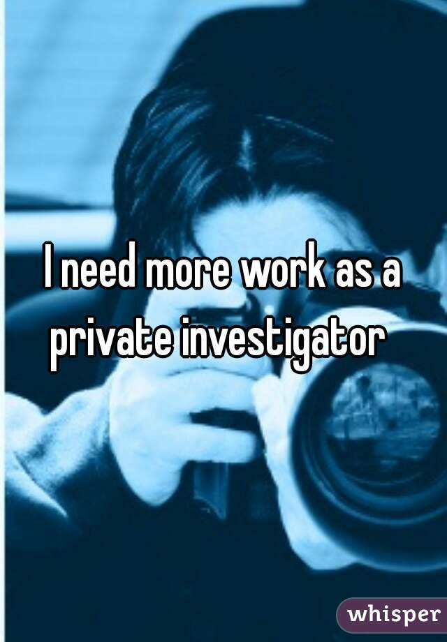 I need more work as a private investigator
