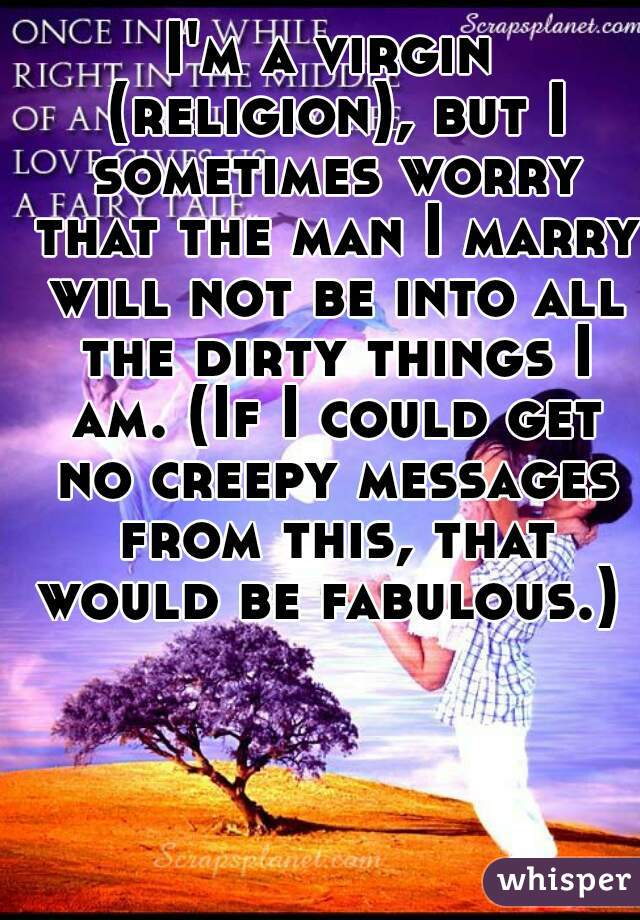 I'm a virgin (religion), but I sometimes worry that the man I marry will not be into all the dirty things I am. (If I could get no creepy messages from this, that would be fabulous.)