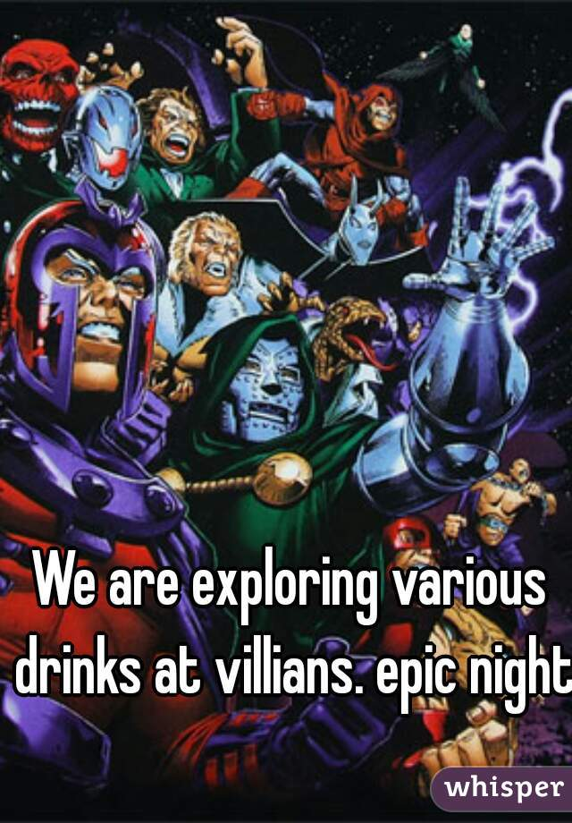 We are exploring various drinks at villians. epic night