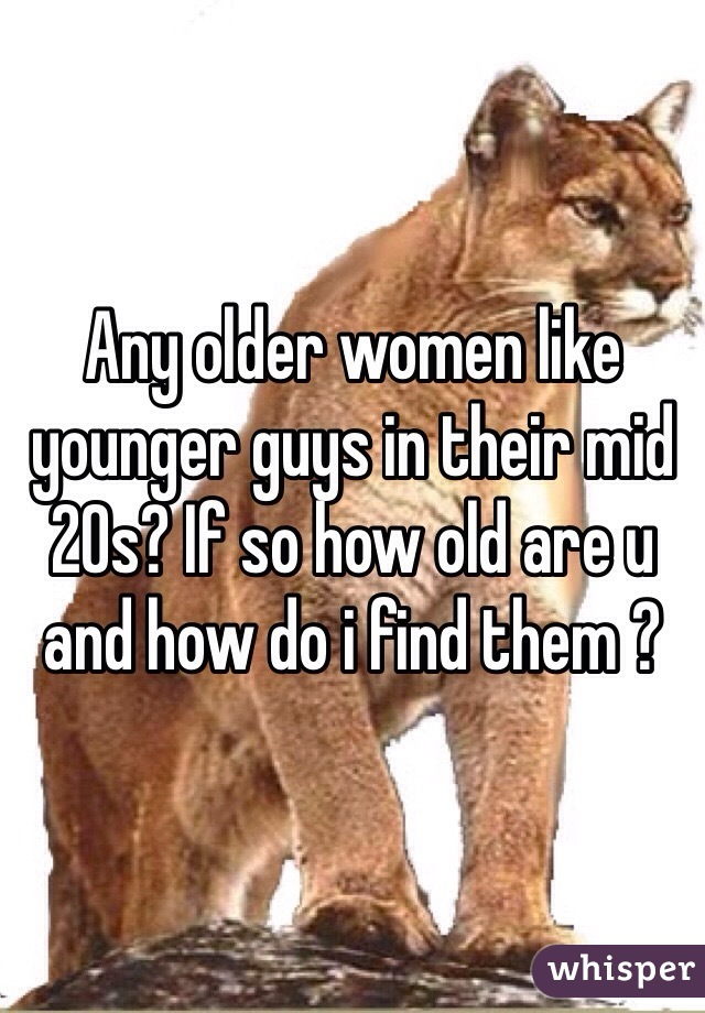 Any older women like younger guys in their mid 20s? If so how old are u and how do i find them ?