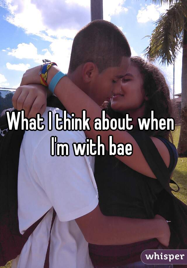 What I think about when I'm with bae