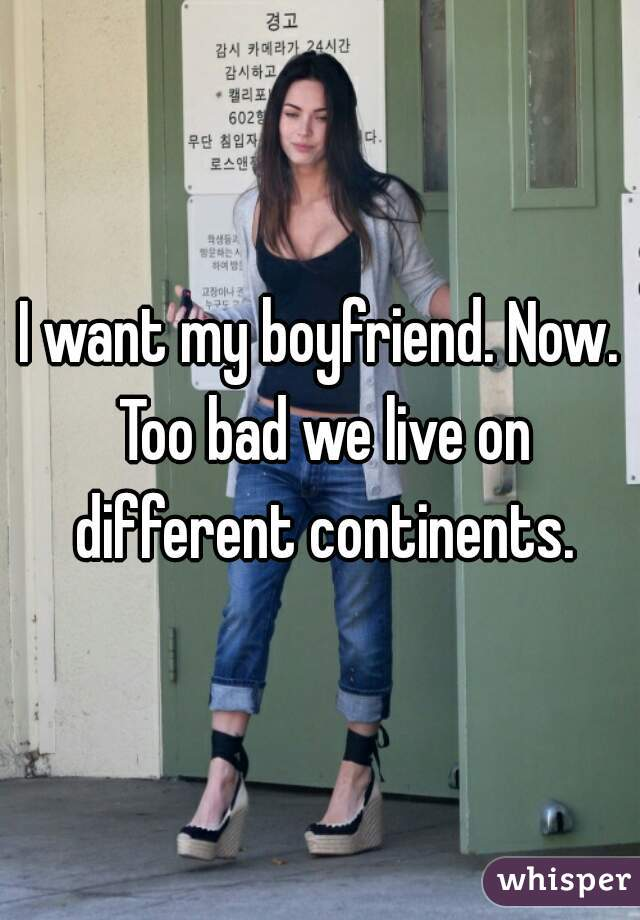 I want my boyfriend. Now. Too bad we live on different continents.